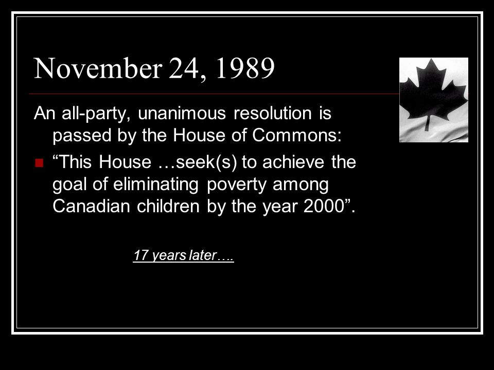 November 24, 1989 An all-party, unanimous resolution is passed by the House of Commons: This House …seek(s) to achieve the goal of eliminating poverty