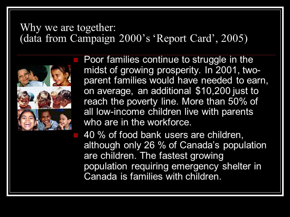 Why we are together: (data from Campaign 2000s Report Card, 2005) Poor families continue to struggle in the midst of growing prosperity. In 2001, two-