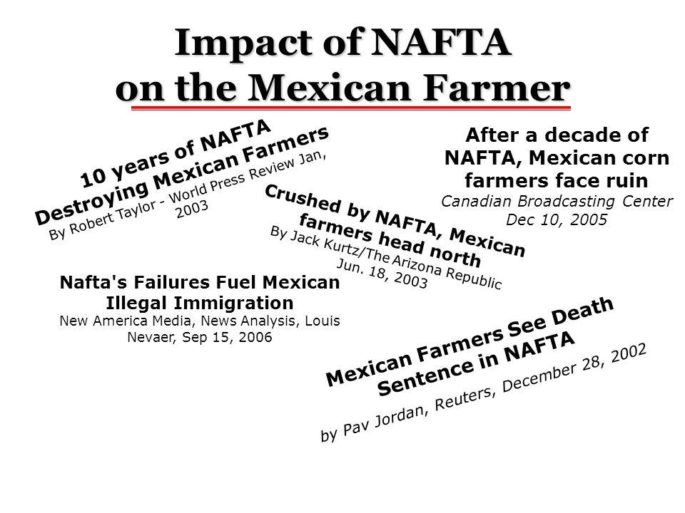 Impact of NAFTA on the Mexican Farmer Crushed by NAFTA, Mexican farmers head north By Jack Kurtz/The Arizona Republic Jun. 18, 2003 10 years of NAFTA