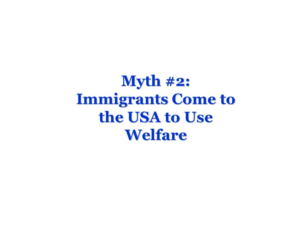 Myth #2: Immigrants Come to the USA to Use Welfare
