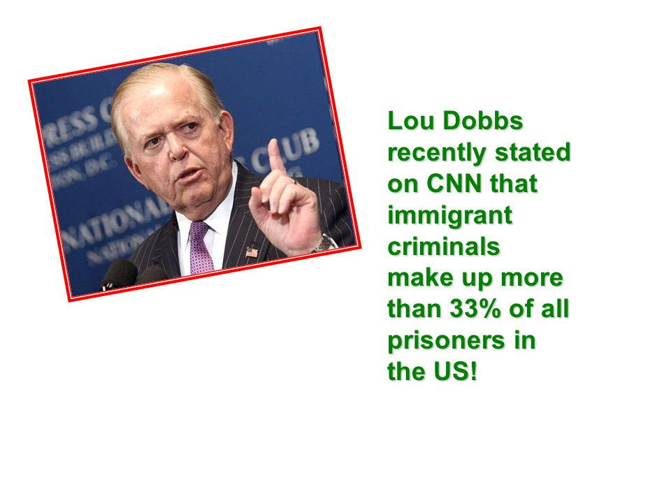 Lou Dobbs recently stated on CNN that immigrant criminals make up more than 33% of all prisoners in the US!