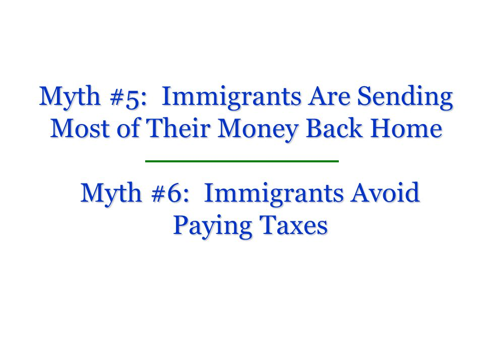 Myth #5: Immigrants Are Sending Most of Their Money Back Home Myth #6: Immigrants Avoid Paying Taxes