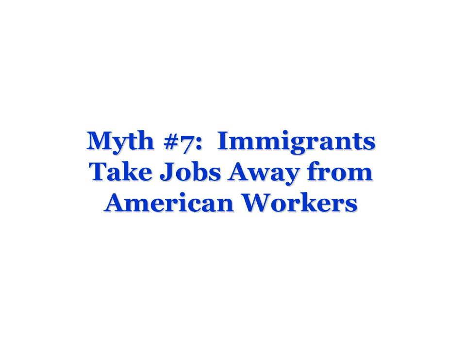 Myth #7: Immigrants Take Jobs Away from American Workers