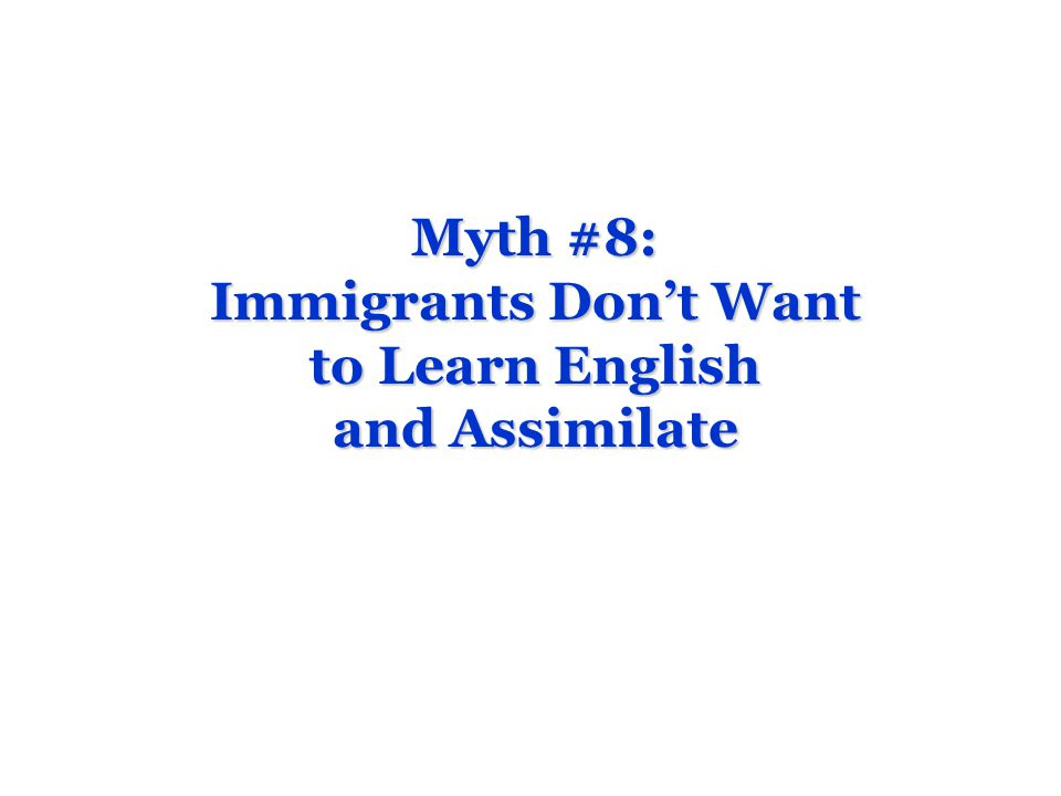 Myth #8: Immigrants Dont Want to Learn English and Assimilate