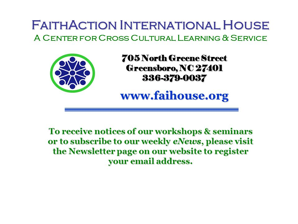 FaithAction International House A Center for Cross Cultural Learning & Service 705 North Greene Street Greensboro, NC 27401 336-379-0037www.faihouse.org To receive notices of our workshops & seminars or to subscribe to our weekly eNews, please visit the Newsletter page on our website to register your email address.