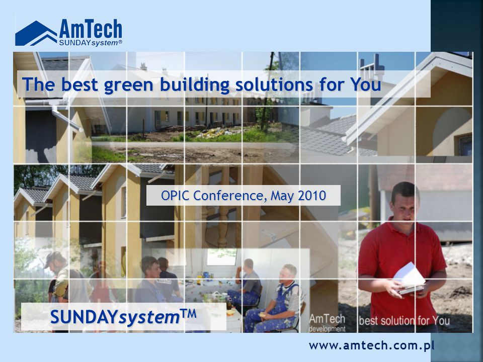 The best green building solutions for You OPIC Conference, May 2010 SUNDAYsystem TM www.amtech.com.pl
