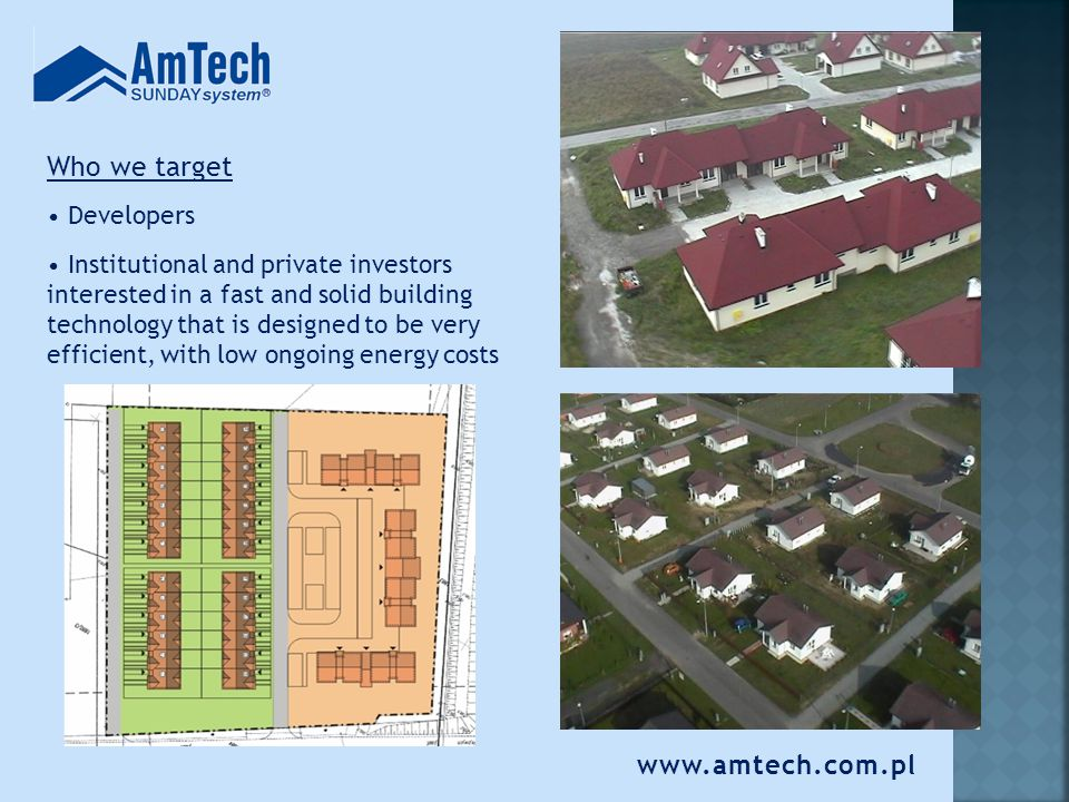 www.amtech.com.pl AmTech can build: single-family houses social houses building additions hotels commercial buildings fill-in walls flooring systems individual projects We also offer the licensing to the SUNDAYsystem TM technology