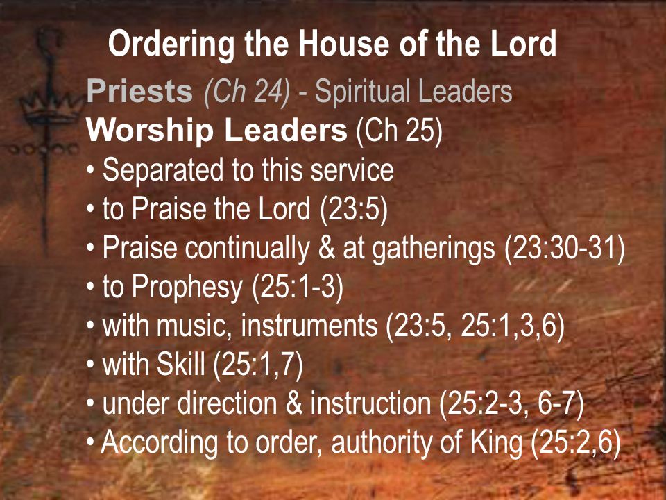Ordering the House of the Lord Priests (Ch 24) - Spiritual Leaders Worship Leaders (Ch 25) Separated to this service to Praise the Lord (23:5) Praise continually & at gatherings (23:30-31) to Prophesy (25:1-3) with music, instruments (23:5, 25:1,3,6) with Skill (25:1,7) under direction & instruction (25:2-3, 6-7) According to order, authority of King (25:2,6)