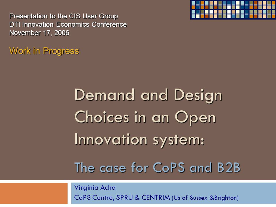 Demand and Design Choices in an Open Innovation system: The case for CoPS and B2B Virginia Acha CoPS Centre, SPRU & CENTRIM (Us of Sussex &Brighton) P