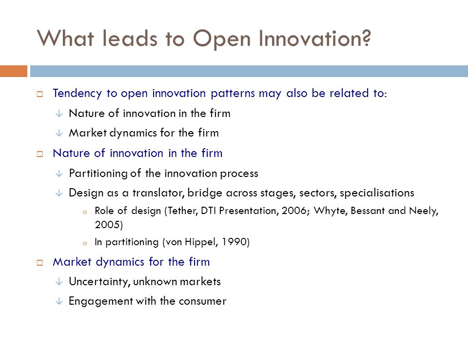 What leads to Open Innovation? Tendency to open innovation patterns may also be related to: Nature of innovation in the firm Market dynamics for the f