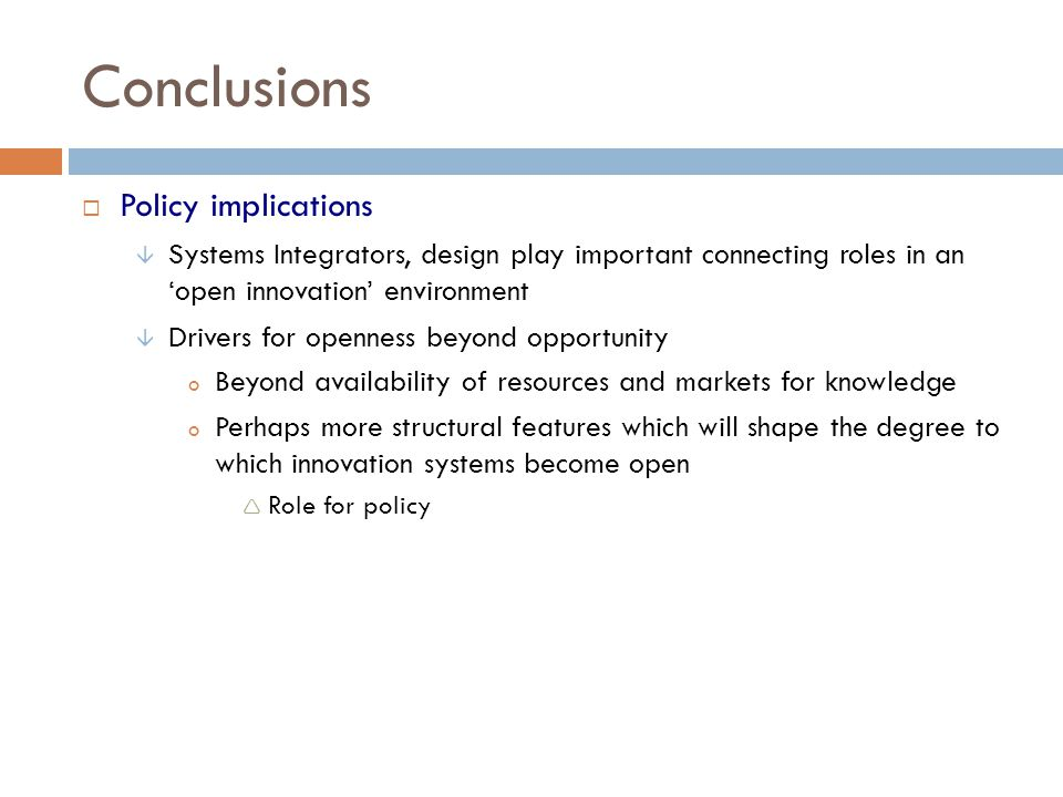 Conclusions Policy implications Systems Integrators, design play important connecting roles in an open innovation environment Drivers for openness bey