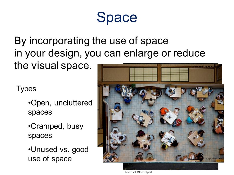 By incorporating the use of space in your design, you can enlarge or reduce the visual space. Types Open, uncluttered spaces Cramped, busy spaces Unus