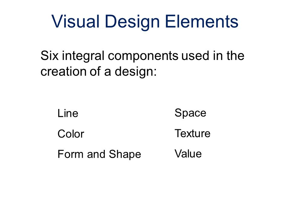 Six integral components used in the creation of a design: Line Color Form and Shape Space Texture Value Visual Design Elements