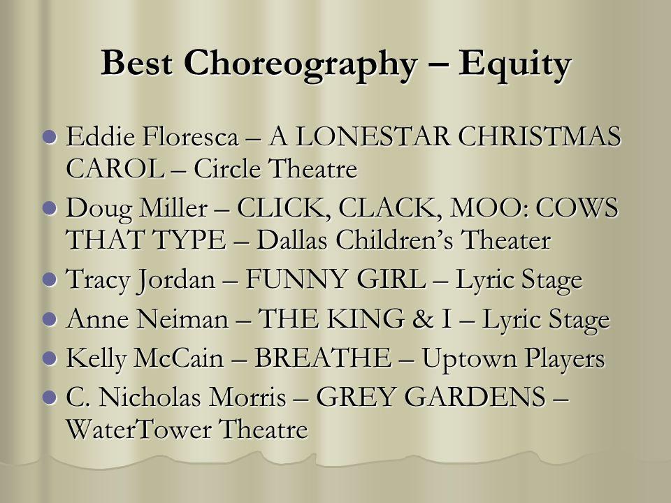 Best Choreography – Equity Eddie Floresca – A LONESTAR CHRISTMAS CAROL – Circle Theatre Eddie Floresca – A LONESTAR CHRISTMAS CAROL – Circle Theatre Doug Miller – CLICK, CLACK, MOO: COWS THAT TYPE – Dallas Childrens Theater Doug Miller – CLICK, CLACK, MOO: COWS THAT TYPE – Dallas Childrens Theater Tracy Jordan – FUNNY GIRL – Lyric Stage Tracy Jordan – FUNNY GIRL – Lyric Stage Anne Neiman – THE KING & I – Lyric Stage Anne Neiman – THE KING & I – Lyric Stage Kelly McCain – BREATHE – Uptown Players Kelly McCain – BREATHE – Uptown Players C.