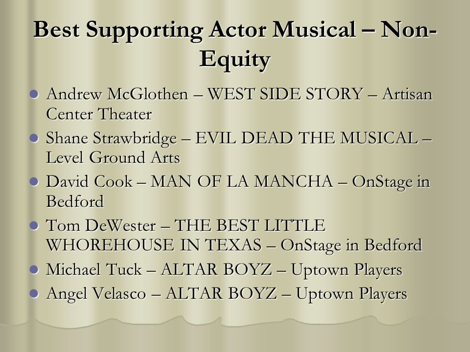 Best Supporting Actor Musical – Non- Equity Andrew McGlothen – WEST SIDE STORY – Artisan Center Theater Andrew McGlothen – WEST SIDE STORY – Artisan Center Theater Shane Strawbridge – EVIL DEAD THE MUSICAL – Level Ground Arts Shane Strawbridge – EVIL DEAD THE MUSICAL – Level Ground Arts David Cook – MAN OF LA MANCHA – OnStage in Bedford David Cook – MAN OF LA MANCHA – OnStage in Bedford Tom DeWester – THE BEST LITTLE WHOREHOUSE IN TEXAS – OnStage in Bedford Tom DeWester – THE BEST LITTLE WHOREHOUSE IN TEXAS – OnStage in Bedford Michael Tuck – ALTAR BOYZ – Uptown Players Michael Tuck – ALTAR BOYZ – Uptown Players Angel Velasco – ALTAR BOYZ – Uptown Players Angel Velasco – ALTAR BOYZ – Uptown Players