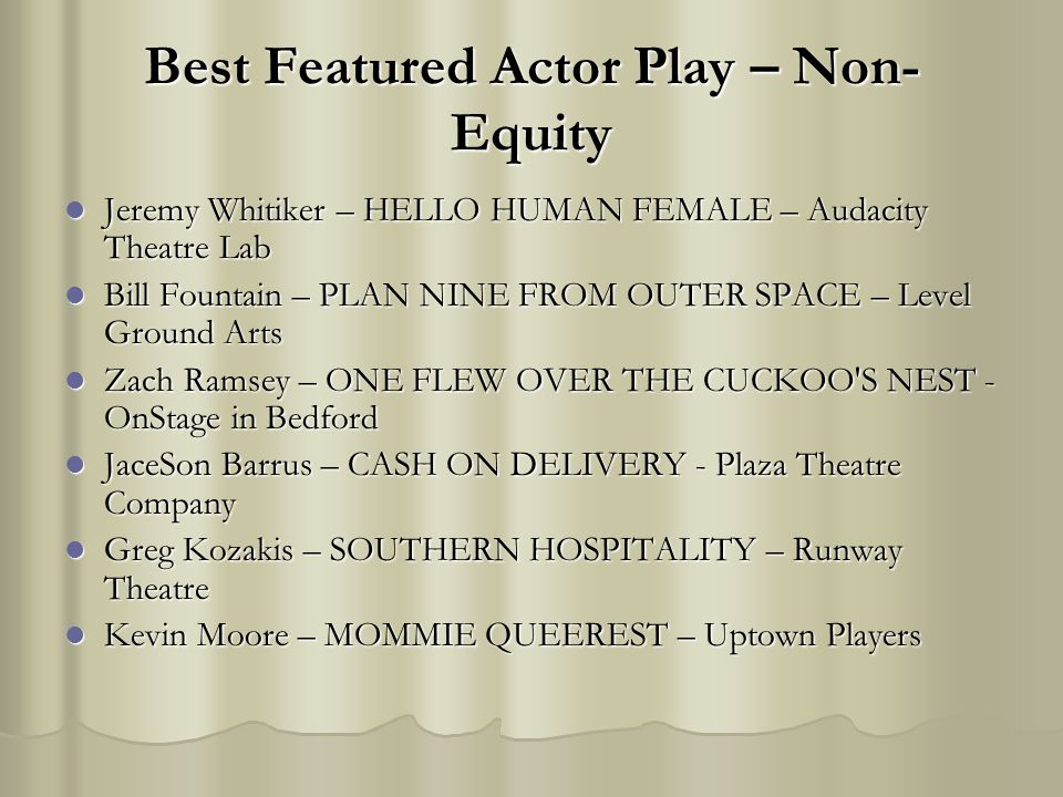 Best Featured Actor Play – Non- Equity Jeremy Whitiker – HELLO HUMAN FEMALE – Audacity Theatre Lab Jeremy Whitiker – HELLO HUMAN FEMALE – Audacity Theatre Lab Bill Fountain – PLAN NINE FROM OUTER SPACE – Level Ground Arts Bill Fountain – PLAN NINE FROM OUTER SPACE – Level Ground Arts Zach Ramsey – ONE FLEW OVER THE CUCKOO S NEST - OnStage in Bedford Zach Ramsey – ONE FLEW OVER THE CUCKOO S NEST - OnStage in Bedford JaceSon Barrus – CASH ON DELIVERY - Plaza Theatre Company JaceSon Barrus – CASH ON DELIVERY - Plaza Theatre Company Greg Kozakis – SOUTHERN HOSPITALITY – Runway Theatre Greg Kozakis – SOUTHERN HOSPITALITY – Runway Theatre Kevin Moore – MOMMIE QUEEREST – Uptown Players Kevin Moore – MOMMIE QUEEREST – Uptown Players
