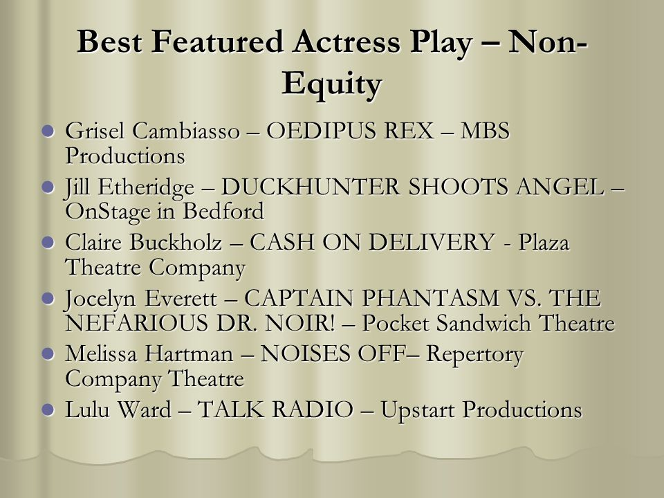 Best Featured Actress Play – Non- Equity Grisel Cambiasso – OEDIPUS REX – MBS Productions Grisel Cambiasso – OEDIPUS REX – MBS Productions Jill Etheridge – DUCKHUNTER SHOOTS ANGEL – OnStage in Bedford Jill Etheridge – DUCKHUNTER SHOOTS ANGEL – OnStage in Bedford Claire Buckholz – CASH ON DELIVERY - Plaza Theatre Company Claire Buckholz – CASH ON DELIVERY - Plaza Theatre Company Jocelyn Everett – CAPTAIN PHANTASM VS.