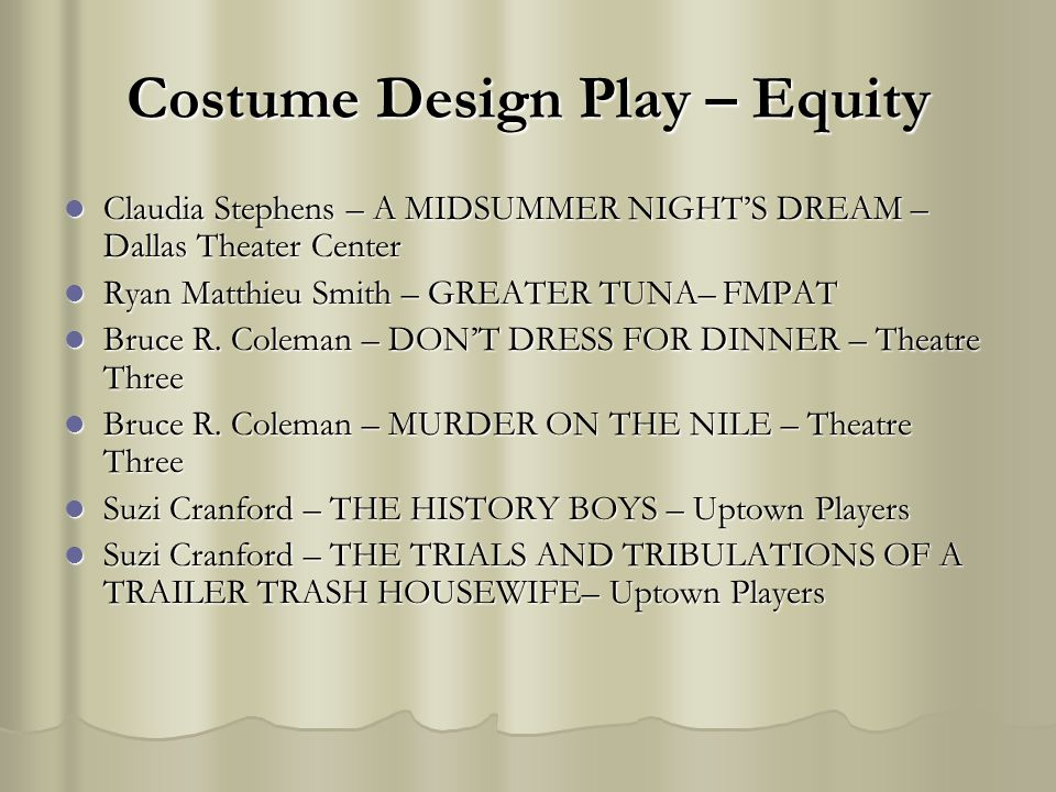 Costume Design Play – Equity Claudia Stephens – A MIDSUMMER NIGHTS DREAM – Dallas Theater Center Claudia Stephens – A MIDSUMMER NIGHTS DREAM – Dallas Theater Center Ryan Matthieu Smith – GREATER TUNA– FMPAT Ryan Matthieu Smith – GREATER TUNA– FMPAT Bruce R.