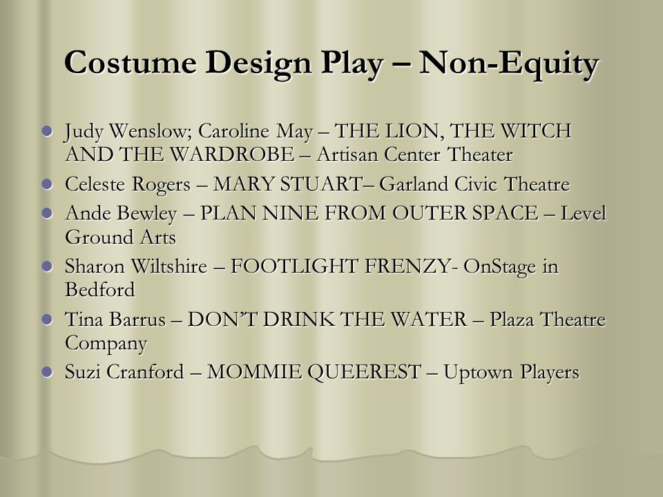 Costume Design Play – Non-Equity Judy Wenslow; Caroline May – THE LION, THE WITCH AND THE WARDROBE – Artisan Center Theater Judy Wenslow; Caroline May – THE LION, THE WITCH AND THE WARDROBE – Artisan Center Theater Celeste Rogers – MARY STUART– Garland Civic Theatre Celeste Rogers – MARY STUART– Garland Civic Theatre Ande Bewley – PLAN NINE FROM OUTER SPACE – Level Ground Arts Ande Bewley – PLAN NINE FROM OUTER SPACE – Level Ground Arts Sharon Wiltshire – FOOTLIGHT FRENZY- OnStage in Bedford Sharon Wiltshire – FOOTLIGHT FRENZY- OnStage in Bedford Tina Barrus – DONT DRINK THE WATER – Plaza Theatre Company Tina Barrus – DONT DRINK THE WATER – Plaza Theatre Company Suzi Cranford – MOMMIE QUEEREST – Uptown Players Suzi Cranford – MOMMIE QUEEREST – Uptown Players