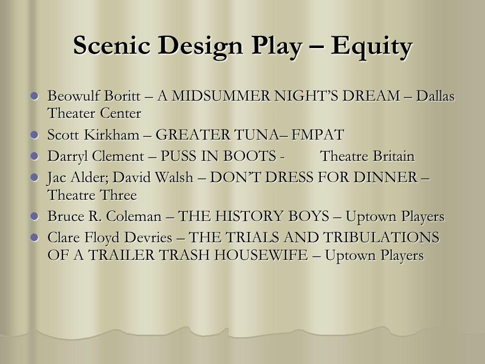 Scenic Design Play – Equity Beowulf Boritt – A MIDSUMMER NIGHTS DREAM – Dallas Theater Center Beowulf Boritt – A MIDSUMMER NIGHTS DREAM – Dallas Theater Center Scott Kirkham – GREATER TUNA– FMPAT Scott Kirkham – GREATER TUNA– FMPAT Darryl Clement – PUSS IN BOOTS - Theatre Britain Darryl Clement – PUSS IN BOOTS - Theatre Britain Jac Alder; David Walsh – DONT DRESS FOR DINNER – Theatre Three Jac Alder; David Walsh – DONT DRESS FOR DINNER – Theatre Three Bruce R.