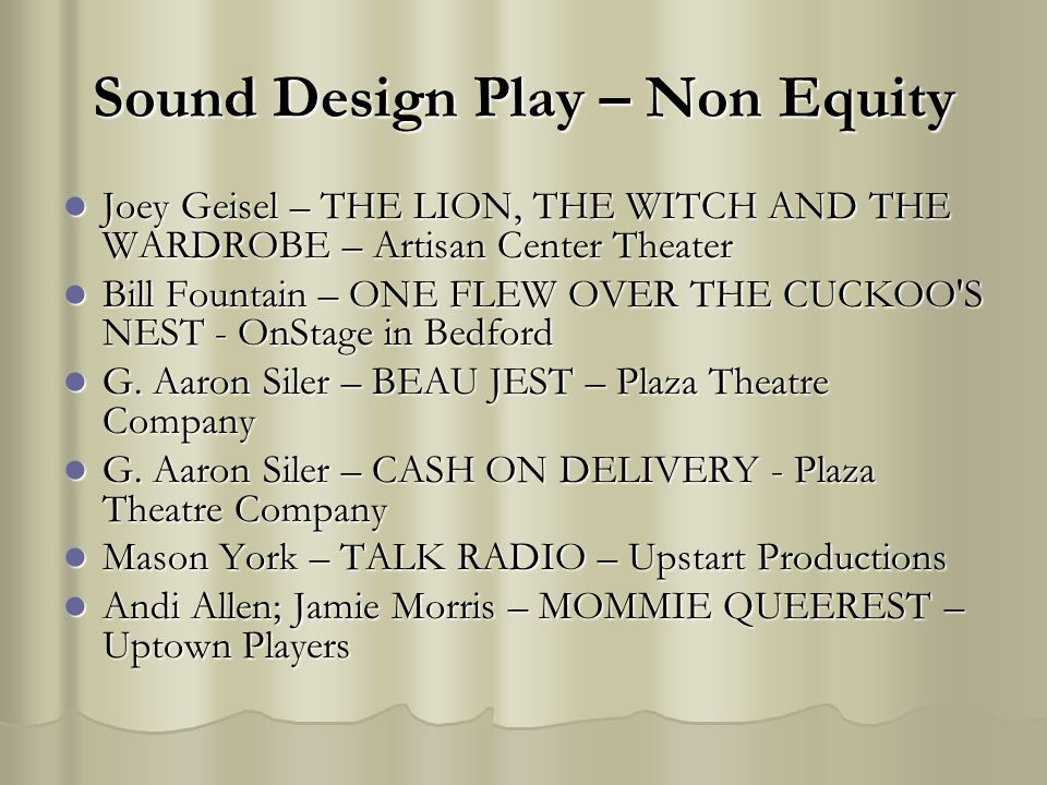 Sound Design Play – Non Equity Joey Geisel – THE LION, THE WITCH AND THE WARDROBE – Artisan Center Theater Joey Geisel – THE LION, THE WITCH AND THE WARDROBE – Artisan Center Theater Bill Fountain – ONE FLEW OVER THE CUCKOO S NEST - OnStage in Bedford Bill Fountain – ONE FLEW OVER THE CUCKOO S NEST - OnStage in Bedford G.