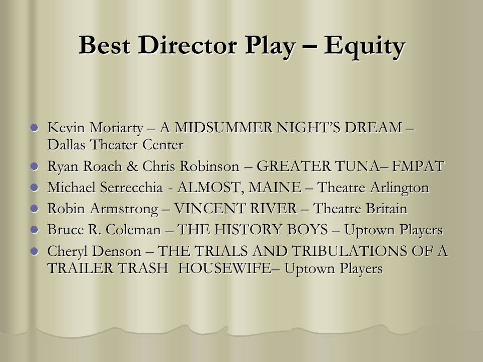 Best Director Play – Equity Kevin Moriarty – A MIDSUMMER NIGHTS DREAM – Dallas Theater Center Kevin Moriarty – A MIDSUMMER NIGHTS DREAM – Dallas Theat