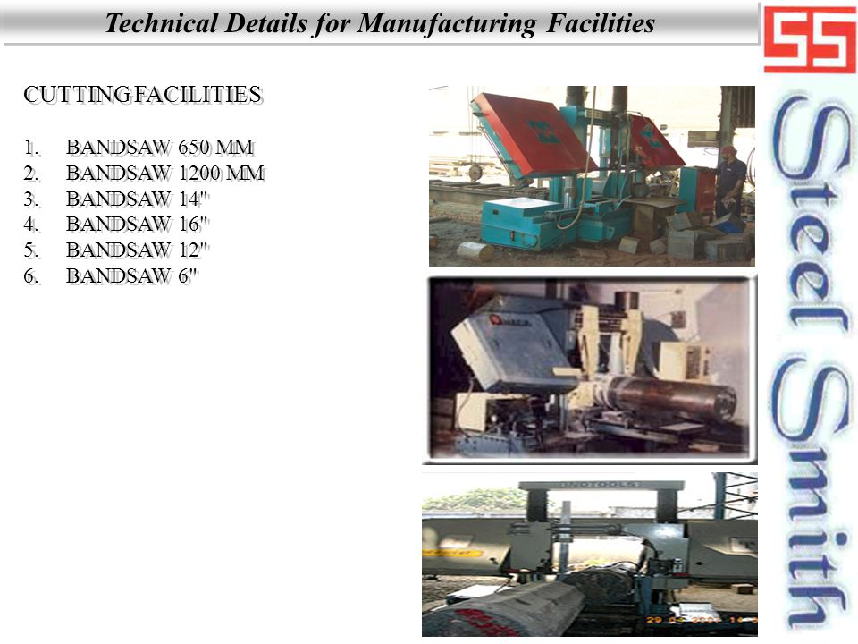 Technical Details for Manufacturing Facilities CUTTING FACILITIES 1.BANDSAW 650 MM 2.BANDSAW 1200 MM 3.BANDSAW 14