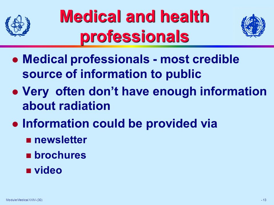 Module Medical XXIV-(30) - 13 Medical and health professionals l Medical professionals - most credible source of information to public l Very often dont have enough information about radiation l Information could be provided via newsletter brochures video