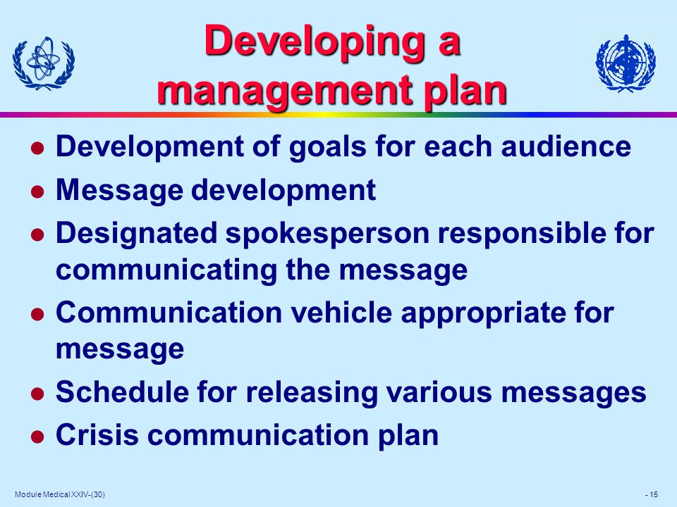 Module Medical XXIV-(30) - 15 Developing a management plan l Development of goals for each audience l Message development l Designated spokesperson responsible for communicating the message l Communication vehicle appropriate for message l Schedule for releasing various messages l Crisis communication plan