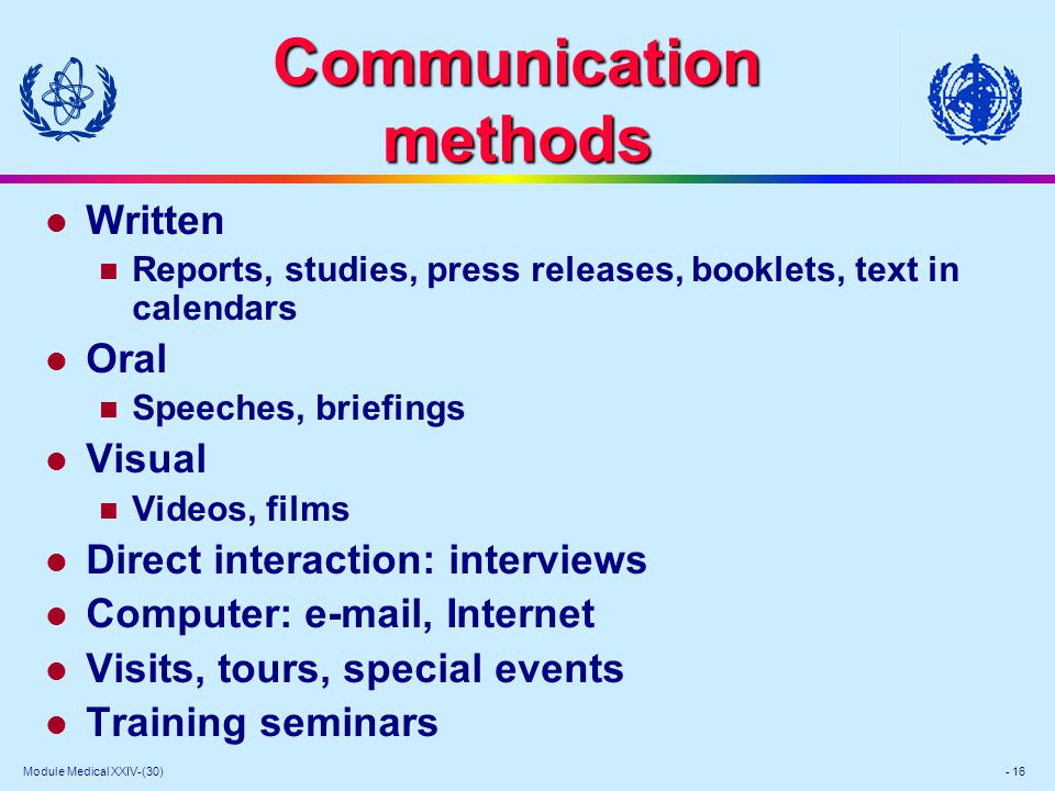 Module Medical XXIV-(30) - 16 Communication methods l Written Reports, studies, press releases, booklets, text in calendars l Oral Speeches, briefings l Visual Videos, films l Direct interaction: interviews l Computer: e-mail, Internet l Visits, tours, special events l Training seminars