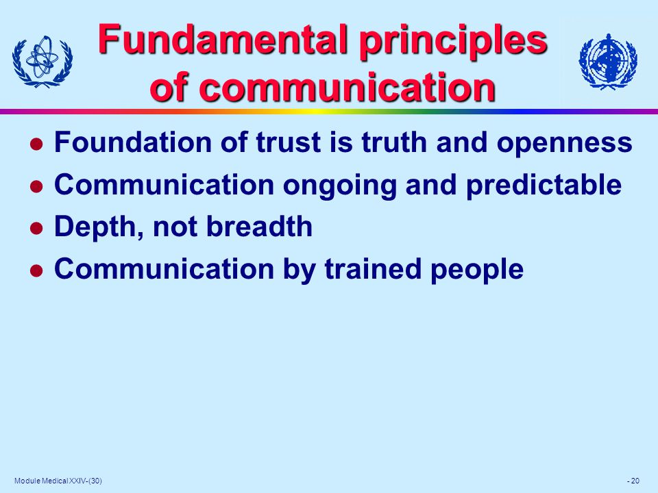 Module Medical XXIV-(30) - 20 Fundamental principles of communication l Foundation of trust is truth and openness l Communication ongoing and predictable l Depth, not breadth l Communication by trained people