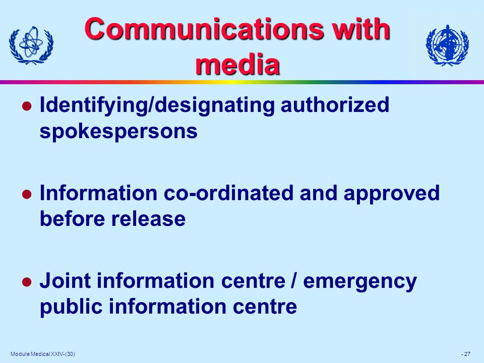 Module Medical XXIV-(30) - 27 Communications with media l Identifying/designating authorized spokespersons l Information co-ordinated and approved before release l Joint information centre / emergency public information centre