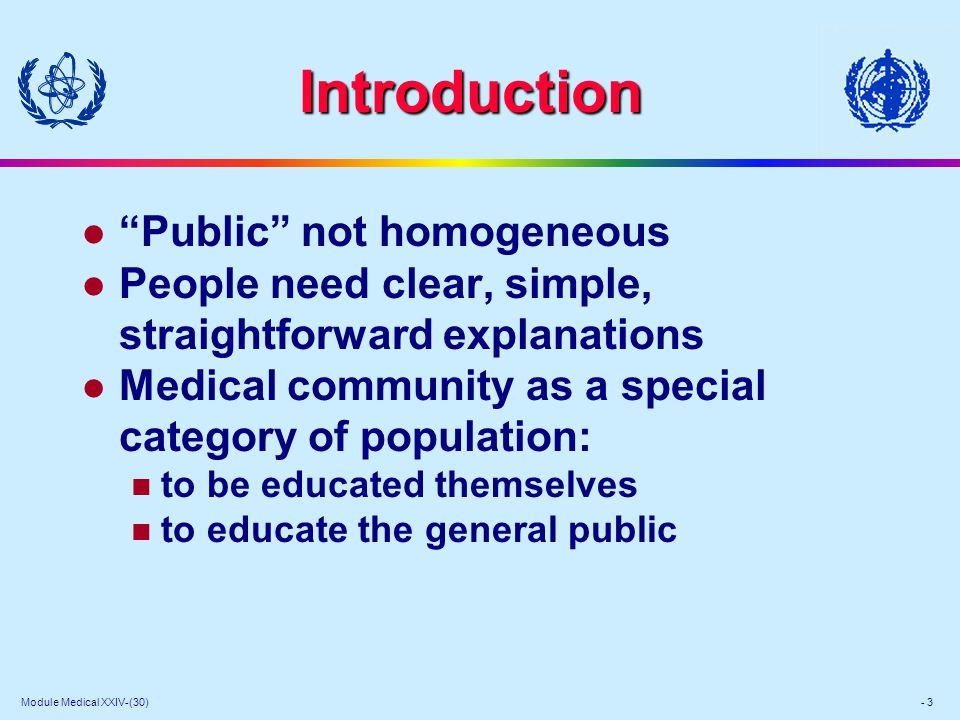 Module Medical XXIV-(30) - 3 Introduction l Public not homogeneous l People need clear, simple, straightforward explanations l Medical community as a special category of population: to be educated themselves to educate the general public
