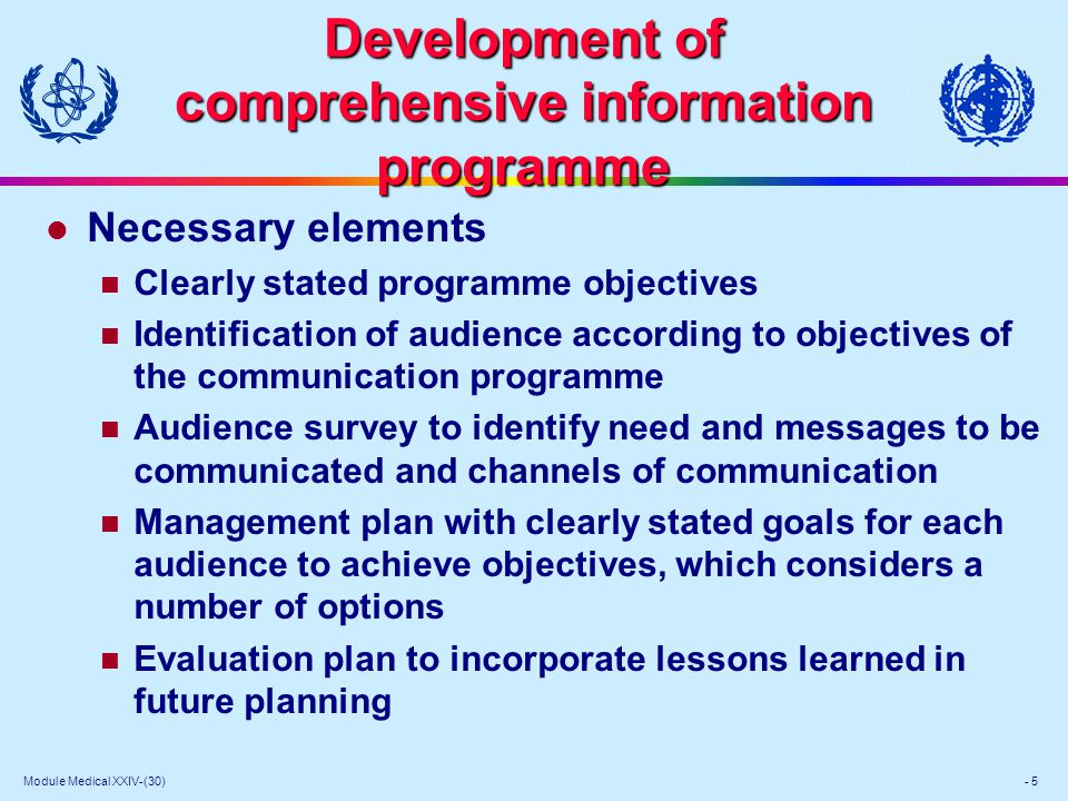 Module Medical XXIV-(30) - 5 Development of comprehensive information programme l Necessary elements Clearly stated programme objectives Identification of audience according to objectives of the communication programme Audience survey to identify need and messages to be communicated and channels of communication Management plan with clearly stated goals for each audience to achieve objectives, which considers a number of options Evaluation plan to incorporate lessons learned in future planning