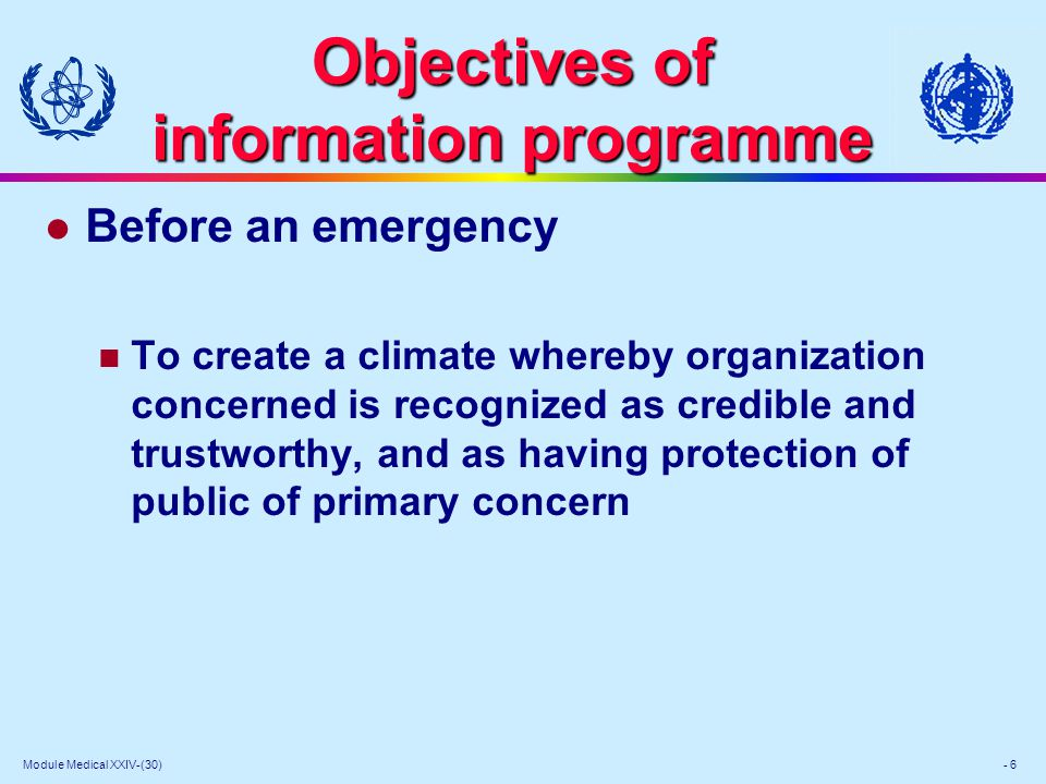 Module Medical XXIV-(30) - 6 Objectives of information programme l Before an emergency To create a climate whereby organization concerned is recognized as credible and trustworthy, and as having protection of public of primary concern