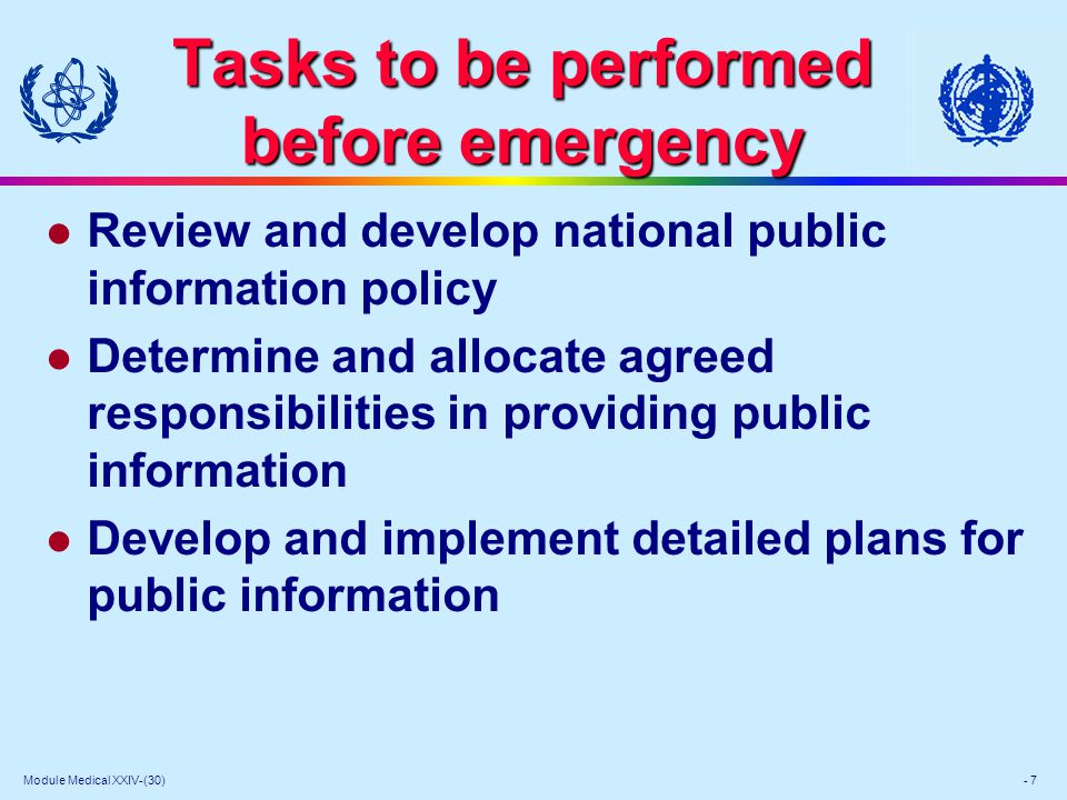 Module Medical XXIV-(30) - 7 Tasks to be performed before emergency l Review and develop national public information policy l Determine and allocate agreed responsibilities in providing public information l Develop and implement detailed plans for public information