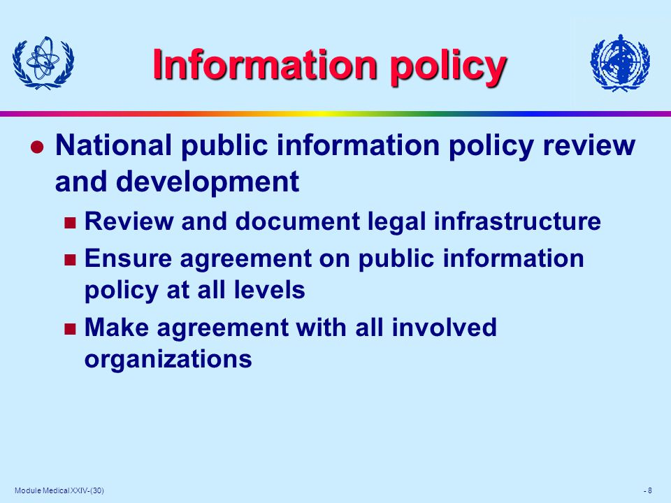 Module Medical XXIV-(30) - 8 Information policy l National public information policy review and development Review and document legal infrastructure Ensure agreement on public information policy at all levels Make agreement with all involved organizations