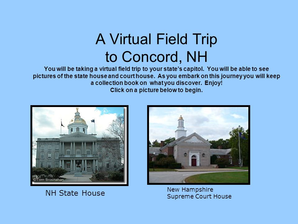 A Virtual Field Trip to Concord, NH You will be taking a virtual field trip to your states capitol. You will be able to see pictures of the state hous