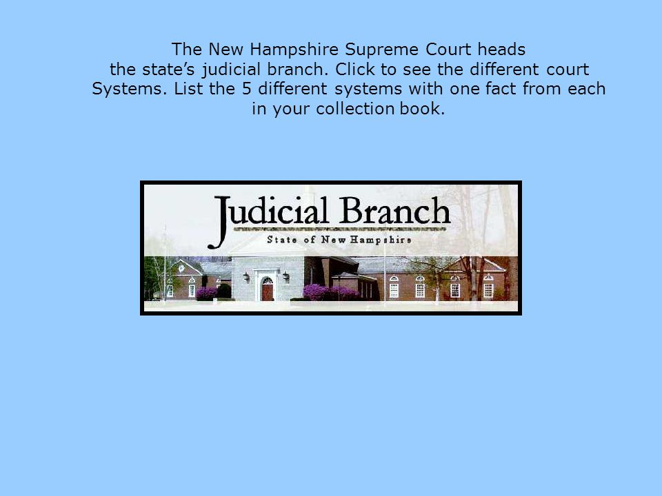 The New Hampshire Supreme Court heads the states judicial branch. Click to see the different court Systems. List the 5 different systems with one fact