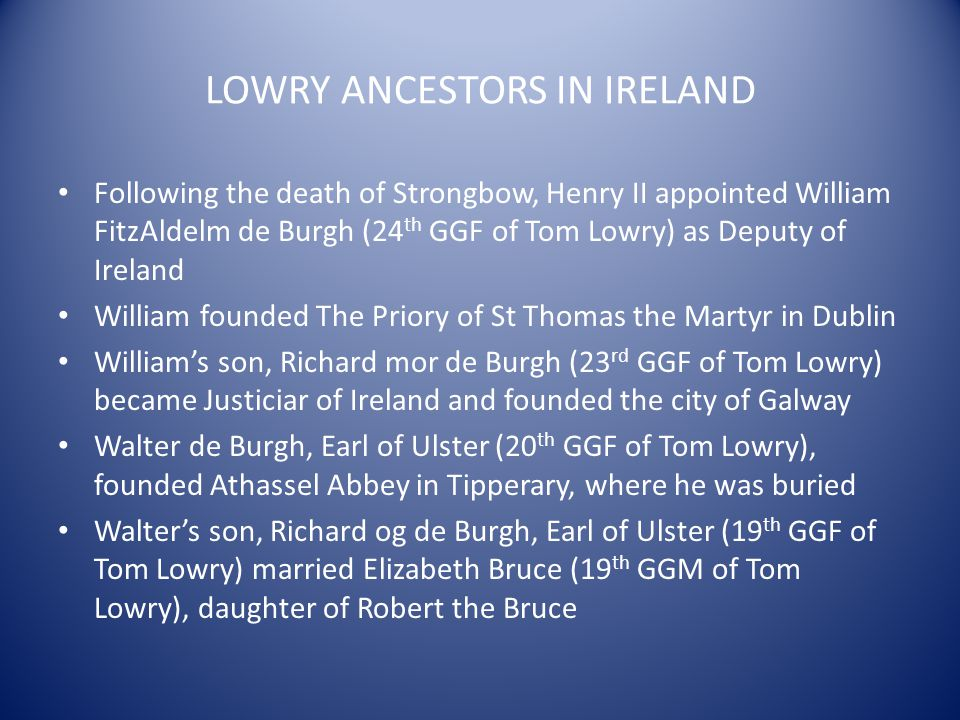 LOWRY ANCESTORS IN IRELAND Following the death of Strongbow, Henry II appointed William FitzAldelm de Burgh (24 th GGF of Tom Lowry) as Deputy of Irel