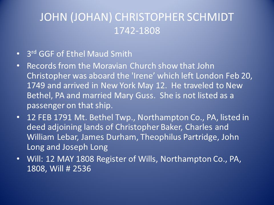 JOHN (JOHAN) CHRISTOPHER SCHMIDT 1742-1808 3 rd GGF of Ethel Maud Smith Records from the Moravian Church show that John Christopher was aboard the 'Ir