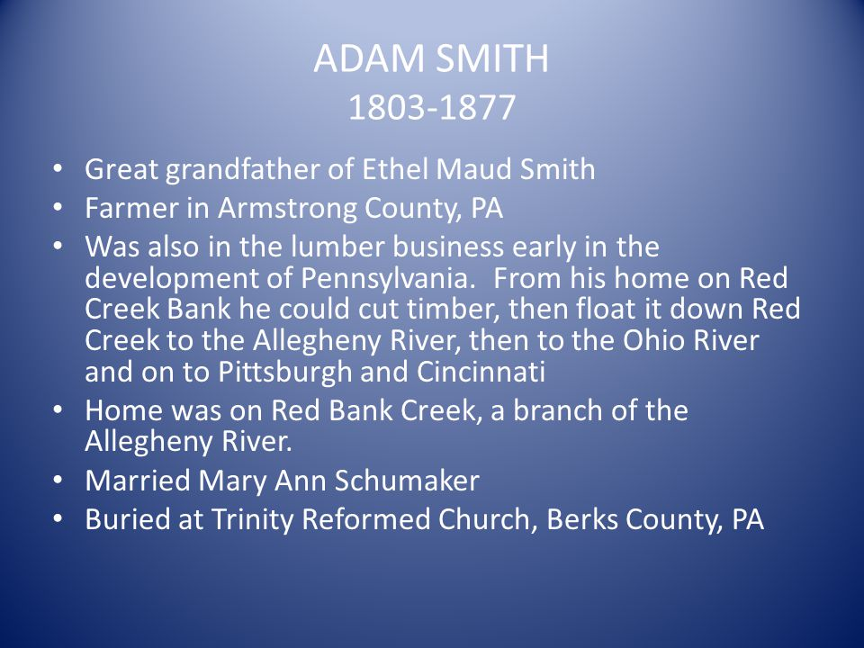 ADAM SMITH 1803-1877 Great grandfather of Ethel Maud Smith Farmer in Armstrong County, PA Was also in the lumber business early in the development of