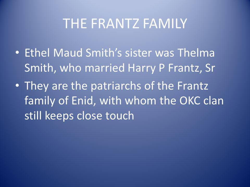 THE FRANTZ FAMILY Ethel Maud Smiths sister was Thelma Smith, who married Harry P Frantz, Sr They are the patriarchs of the Frantz family of Enid, with