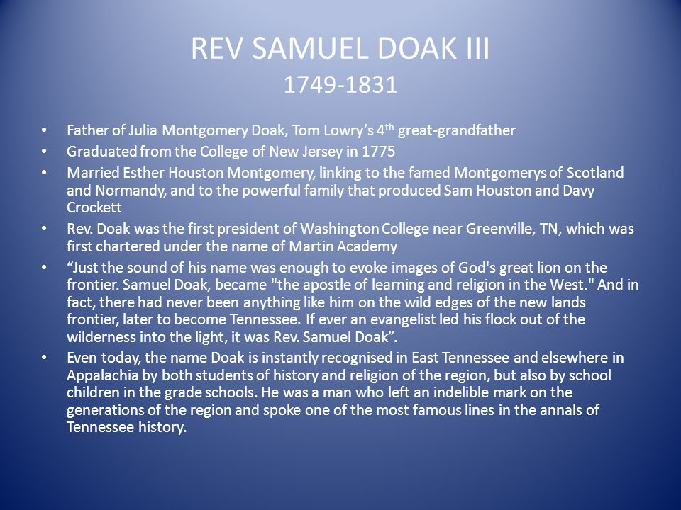 REV SAMUEL DOAK III 1749-1831 Father of Julia Montgomery Doak, Tom Lowrys 4 th great-grandfather Graduated from the College of New Jersey in 1775 Marr