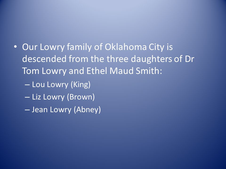 Our Lowry family of Oklahoma City is descended from the three daughters of Dr Tom Lowry and Ethel Maud Smith: – Lou Lowry (King) – Liz Lowry (Brown) –