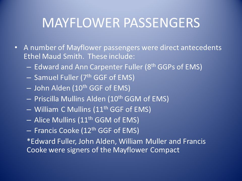 MAYFLOWER PASSENGERS A number of Mayflower passengers were direct antecedents Ethel Maud Smith. These include: – Edward and Ann Carpenter Fuller (8 th