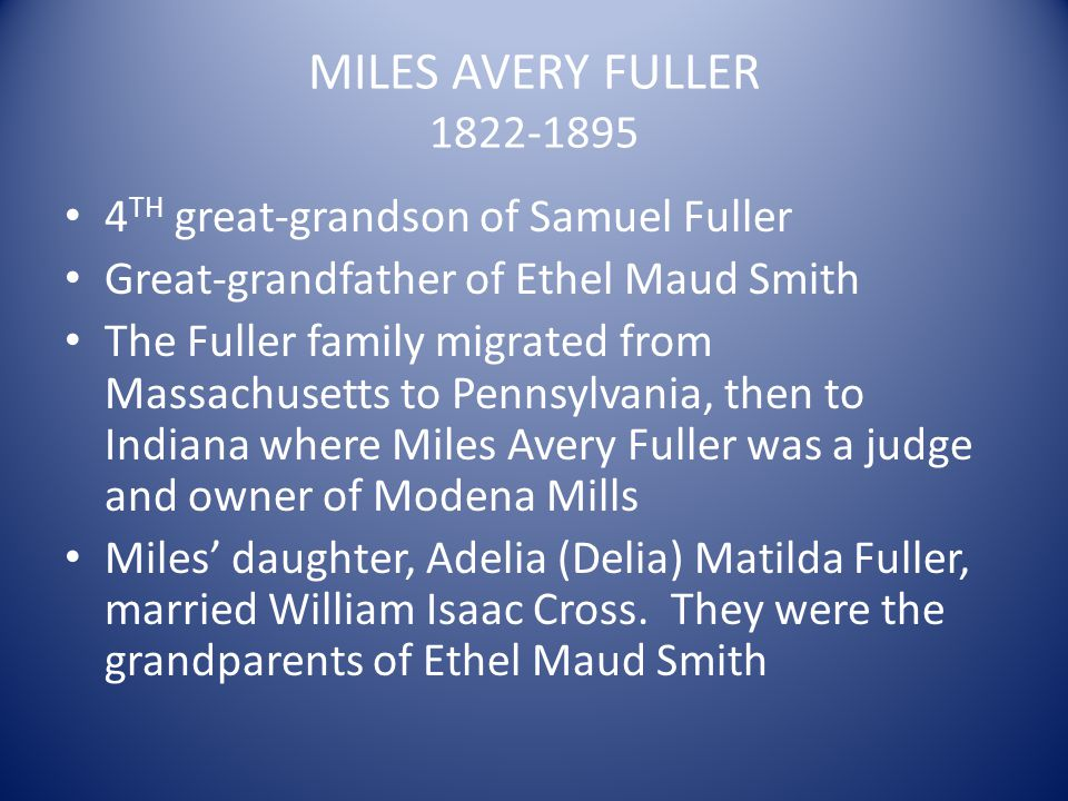 MILES AVERY FULLER 1822-1895 4 TH great-grandson of Samuel Fuller Great-grandfather of Ethel Maud Smith The Fuller family migrated from Massachusetts