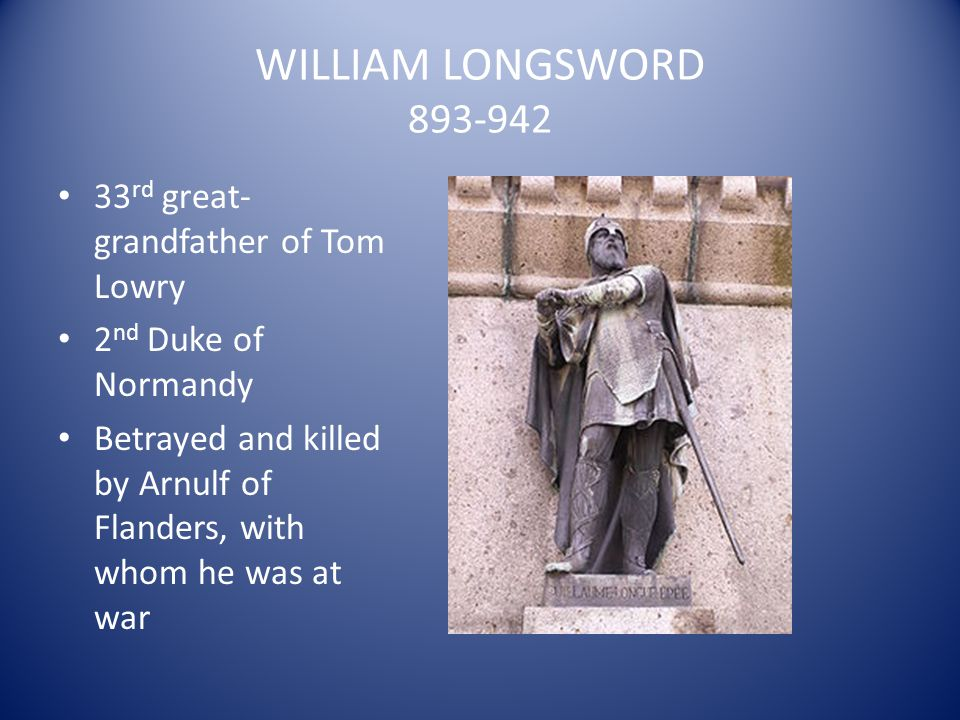 WILLIAM LONGSWORD 893-942 33 rd great- grandfather of Tom Lowry 2 nd Duke of Normandy Betrayed and killed by Arnulf of Flanders, with whom he was at w