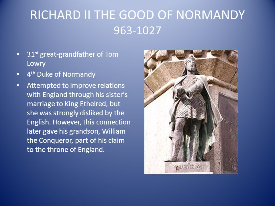 RICHARD II THE GOOD OF NORMANDY 963-1027 31 st great-grandfather of Tom Lowry 4 th Duke of Normandy Attempted to improve relations with England throug