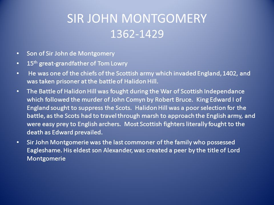 SIR JOHN MONTGOMERY 1362-1429 Son of Sir John de Montgomery 15 th great-grandfather of Tom Lowry He was one of the chiefs of the Scottish army which i